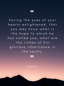 having the eyes of your hearts enlightened, that you may know what is the hope to which he has called you, what are the riches of his glorious inheritance in the saints,