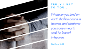 Truly, I say to you, whatever you bind on earth shall be bound in heaven, and whatever you loose on earth shall be loosed in heaven. 'Matthew 18_18https_www.bible.combible59%
