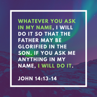 Whatever you ask in my name, I will do it so that the Father may be glorified in the Son. If you ask me anything in my name, I will do it.John 14_13-14